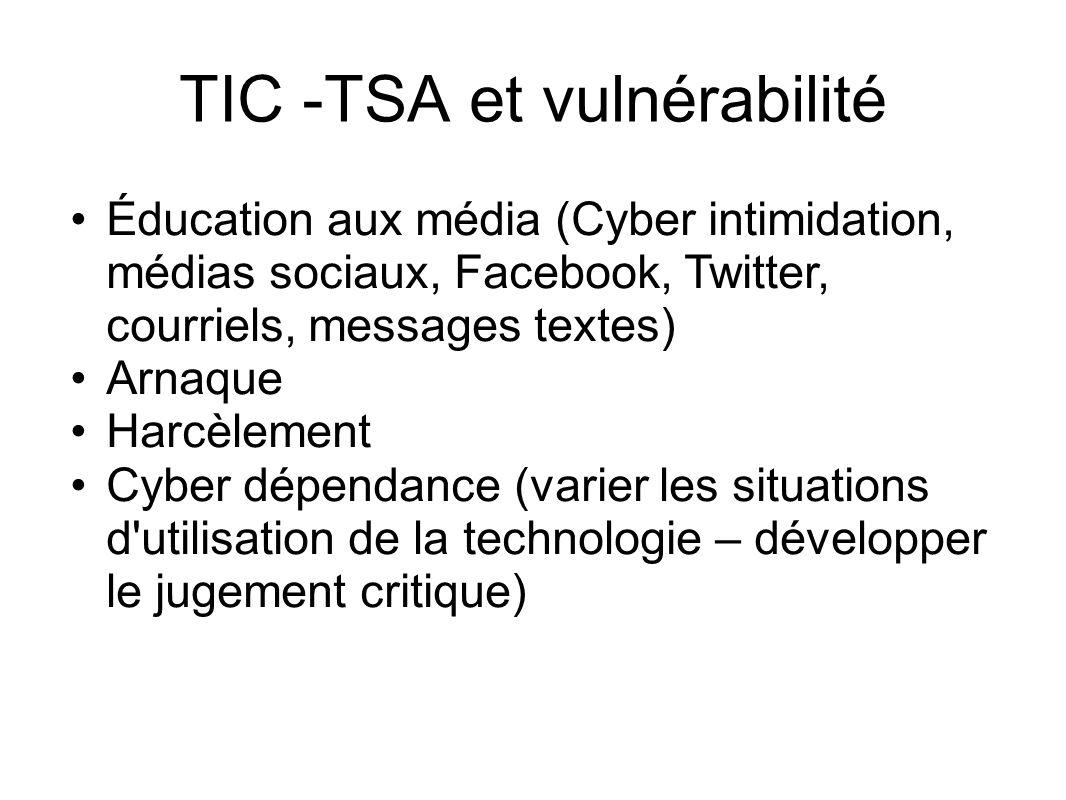 TIC -TSA et vulnérabilité Éducation aux média (Cyber intimidation, médias sociaux, Facebook, Twitter, courriels, messages textes) Arnaque Harcèlement Cyber dépendance (varier les situations d utilisation de la technologie – développer le jugement critique)