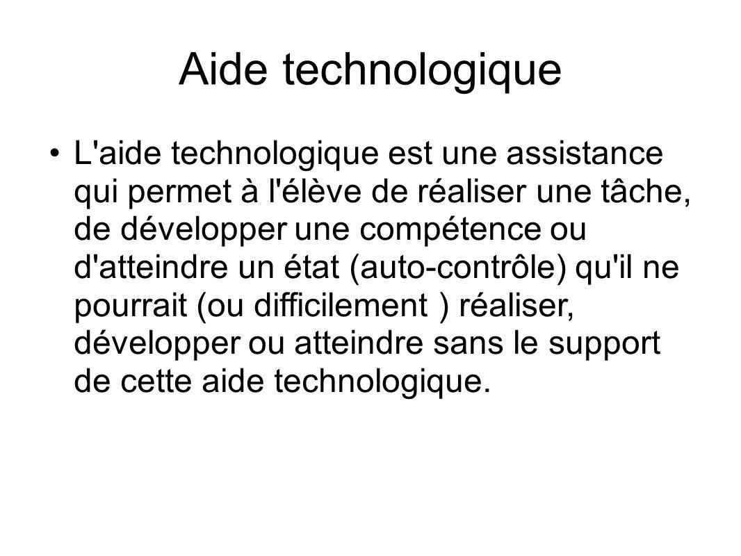 Aide technologique L'aide technologique est une assistance qui permet à l'élève de réaliser une tâche, de développer une compétence ou d'atteindre un