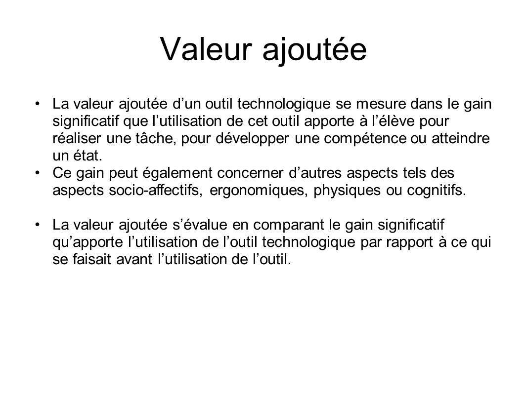 Valeur ajoutée La valeur ajoutée d'un outil technologique se mesure dans le gain significatif que l'utilisation de cet outil apporte à l'élève pour réaliser une tâche, pour développer une compétence ou atteindre un état.