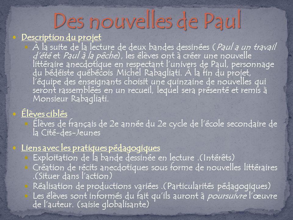 Description du projet À la suite de la lecture de deux bandes dessinées (Paul a un travail d'été et Paul à la pêche), les élèves ont à créer une nouvelle littéraire anecdotique en respectant l'univers de Paul, personnage du bédéiste québécois Michel Rabagliati.