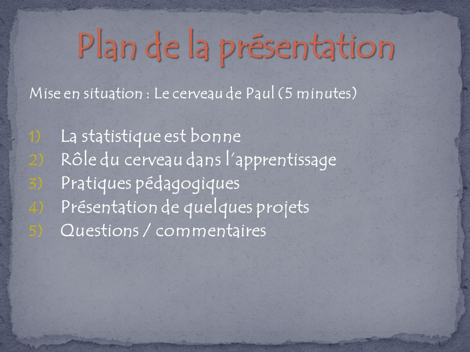 Mise en situation : Le cerveau de Paul (5 minutes) 1) La statistique est bonne 2) Rôle du cerveau dans l'apprentissage 3) Pratiques pédagogiques 4) Présentation de quelques projets 5) Questions / commentaires