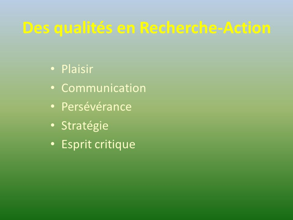 Des qualités en Recherche-Action Plaisir Communication Persévérance Stratégie Esprit critique