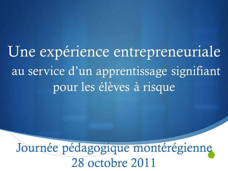  Une expérience entrepreneuriale au service d'un apprentissage signifiant pour les élèves à risque Journée pédagogique montérégienne 28 octobre 2011
