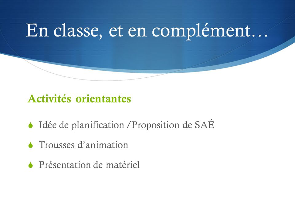 En classe, et en complément… Activités orientantes  Idée de planification /Proposition de SAÉ  Trousses d'animation  Présentation de matériel