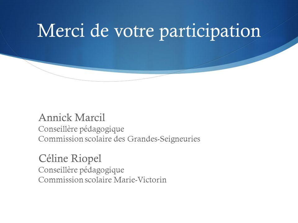 Merci de votre participation Annick Marcil Conseillère pédagogique Commission scolaire des Grandes-Seigneuries Céline Riopel Conseillère pédagogique Commission scolaire Marie-Victorin