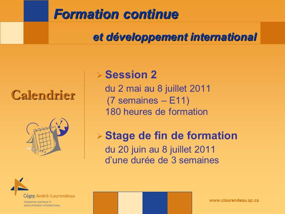 et développement international Formation continue www.claurendeau.qc.ca  Session 2 du 2 mai au 8 juillet 2011 (7 semaines – E11) 180 heures de formation  Stage de fin de formation du 20 juin au 8 juillet 2011 d'une durée de 3 semaines Calendrier