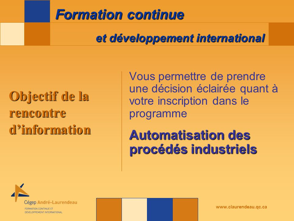 et développement international Formation continue www.claurendeau.qc.ca Vous permettre de prendre une décision éclairée quant à votre inscription dans le programme Automatisation des procédés industriels Objectif de la rencontre d'information