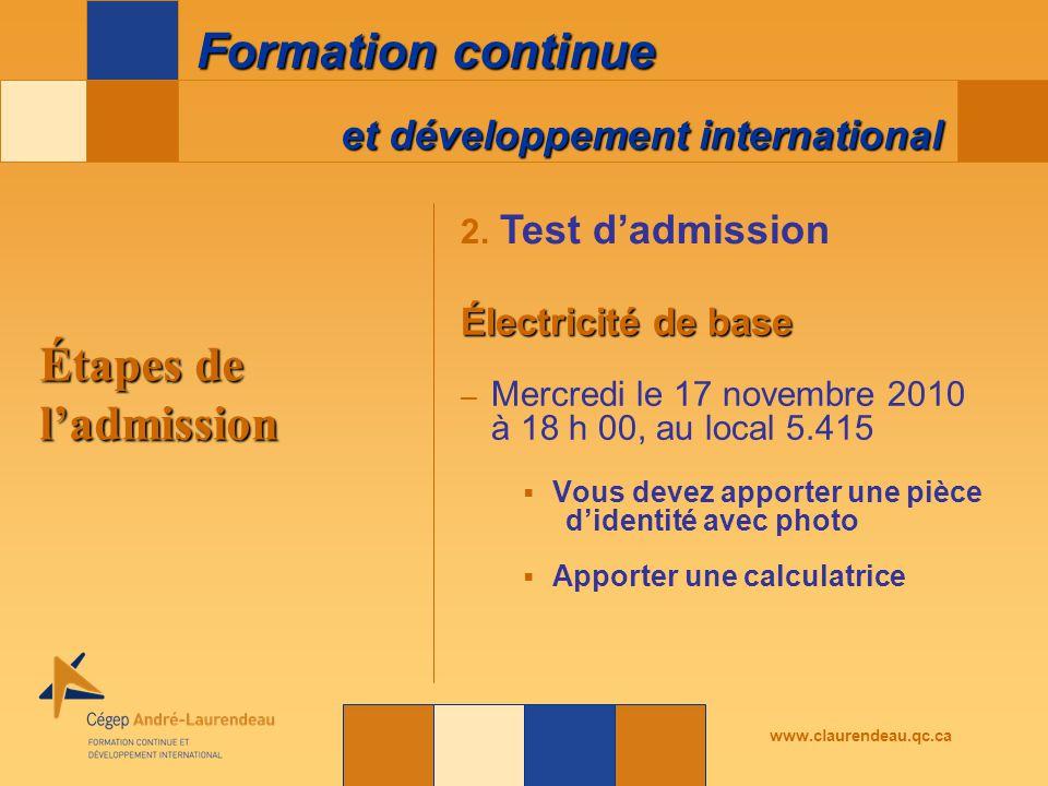 et développement international Formation continue www.claurendeau.qc.ca Étapes de l'admission Électricité de base – Mercredi le 17 novembre 2010 à 18 h 00, au local 5.415  Vous devez apporter une pièce d'identité avec photo  Apporter une calculatrice 2.