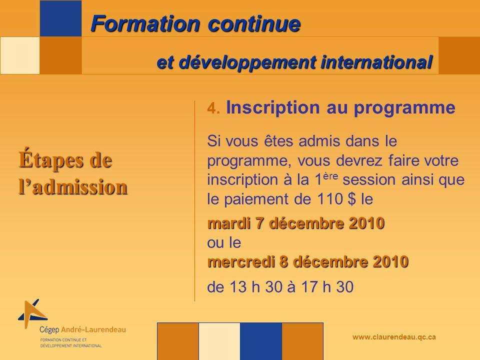 et développement international Formation continue www.claurendeau.qc.ca Étapes de l'admission Si vous êtes admis dans le programme, vous devrez faire votre inscription à la 1 ère session ainsi que le paiement de 110 $ le mardi 7 décembre 2010 ou le mercredi 8 décembre 2010 de 13 h 30 à 17 h 30 4.