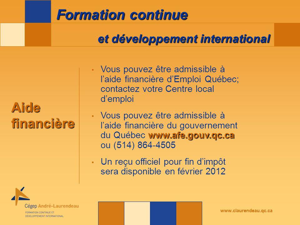 et développement international Formation continue www.claurendeau.qc.ca Aidefinancière Vous pouvez être admissible à l'aide financière d'Emploi Québec; contactez votre Centre local d'emploi www.afe.gouv.qc.ca Vous pouvez être admissible à l'aide financière du gouvernement du Québec www.afe.gouv.qc.ca ou (514) 864-4505 Un reçu officiel pour fin d'impôt sera disponible en février 2012