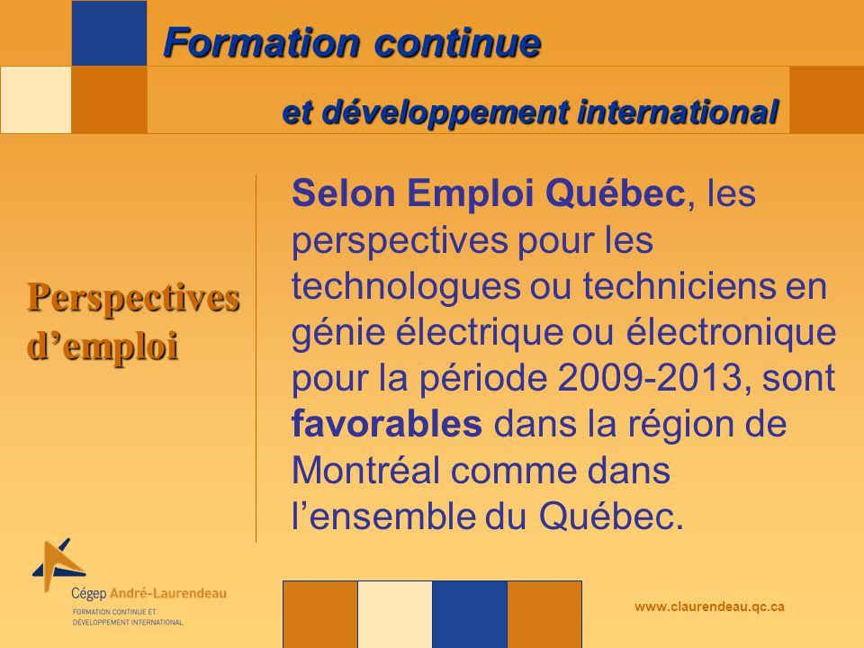 et développement international Formation continue www.claurendeau.qc.ca Perspectives d'emploi Selon Emploi Québec, les perspectives pour les technologues ou techniciens en génie électrique ou électronique pour la période 2009-2013, sont favorables dans la région de Montréal comme dans l'ensemble du Québec.