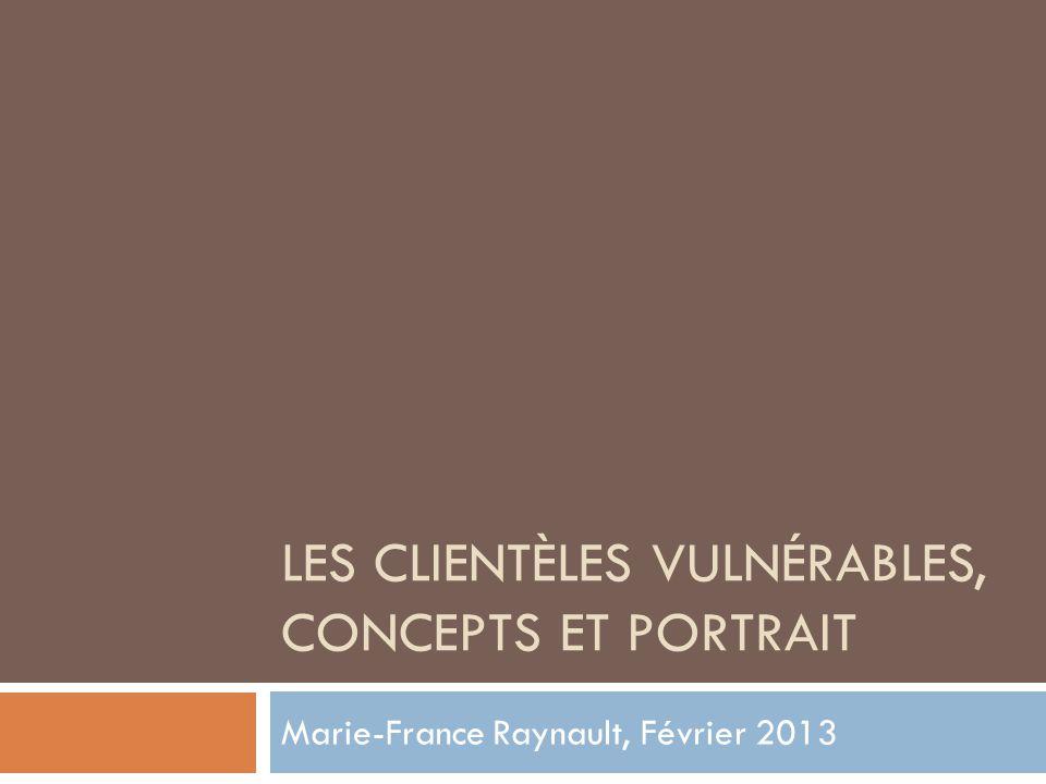 LES CLIENTÈLES VULNÉRABLES, CONCEPTS ET PORTRAIT Marie-France Raynault, Février 2013