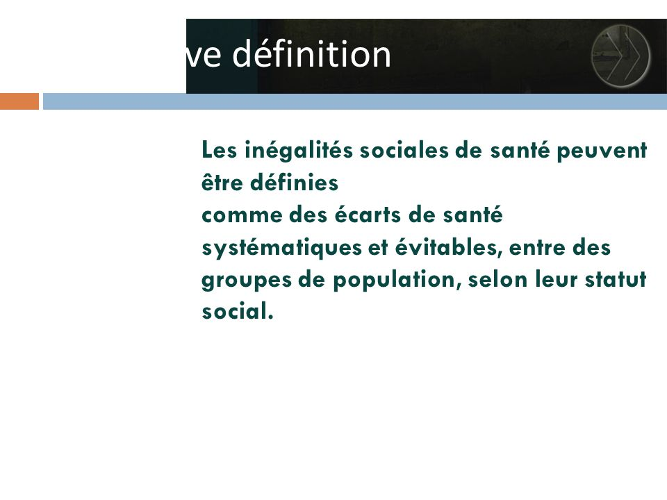 Une brève définition Les inégalités sociales de santé peuvent être définies comme des écarts de santé systématiques et évitables, entre des groupes de population, selon leur statut social.
