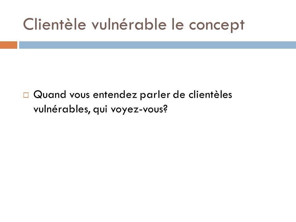 Clientèle vulnérable le concept  Quand vous entendez parler de clientèles vulnérables, qui voyez-vous