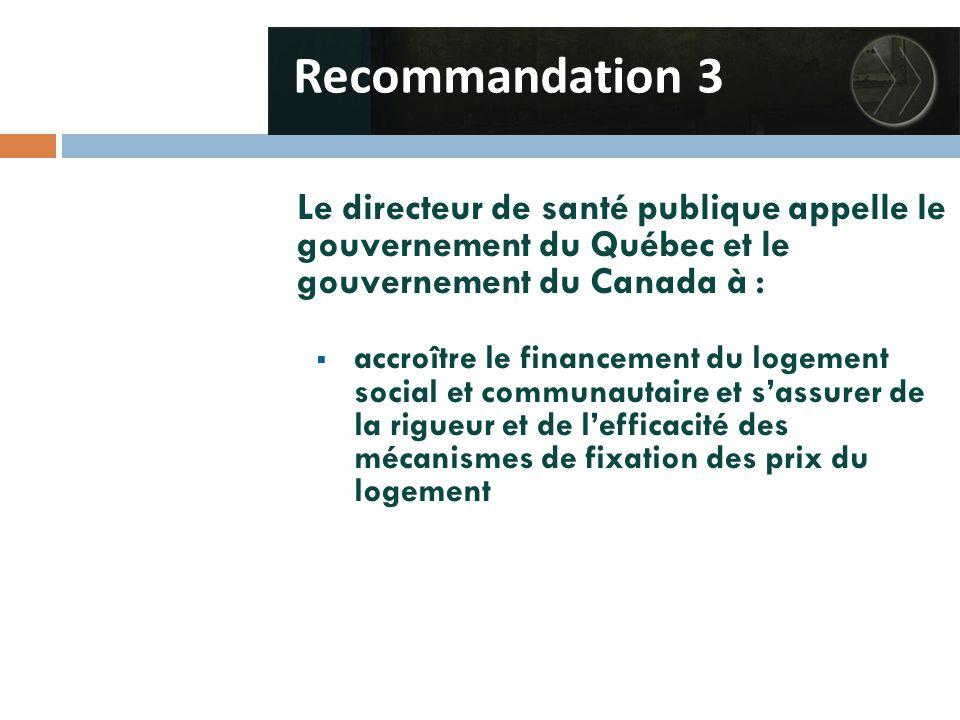 Le directeur de santé publique appelle le gouvernement du Québec et le gouvernement du Canada à :  accroître le financement du logement social et communautaire et s'assurer de la rigueur et de l'efficacité des mécanismes de fixation des prix du logement Recommandation 3
