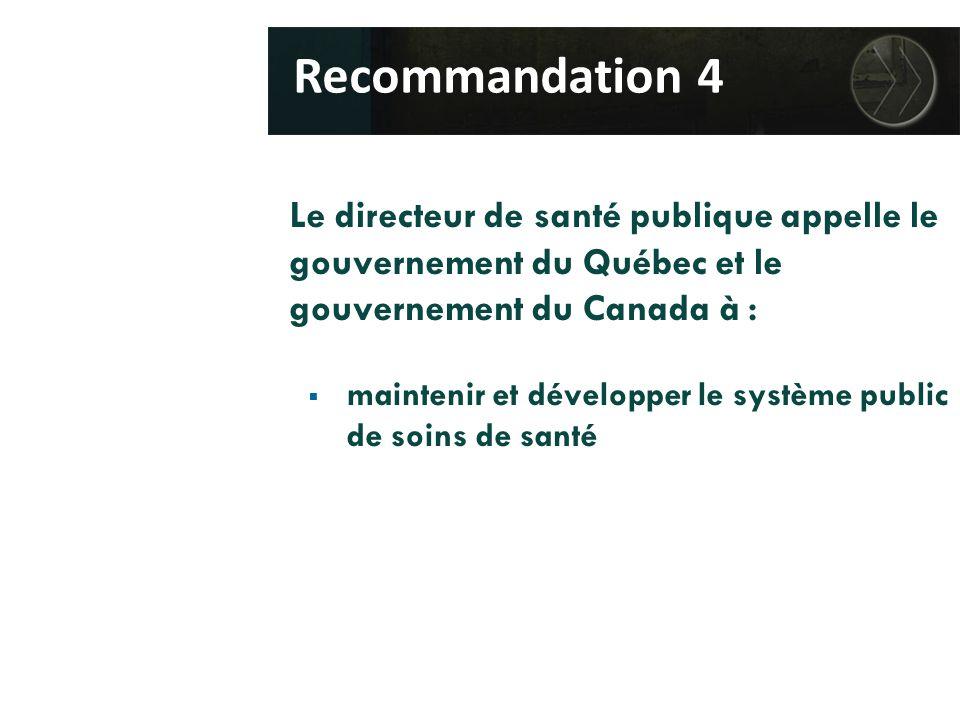 Le directeur de santé publique appelle le gouvernement du Québec et le gouvernement du Canada à :  maintenir et développer le système public de soins de santé Recommandation 4