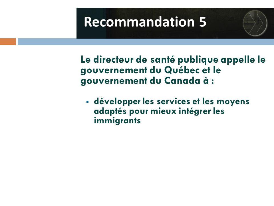 Le directeur de santé publique appelle le gouvernement du Québec et le gouvernement du Canada à :  développer les services et les moyens adaptés pour mieux intégrer les immigrants Recommandation 5