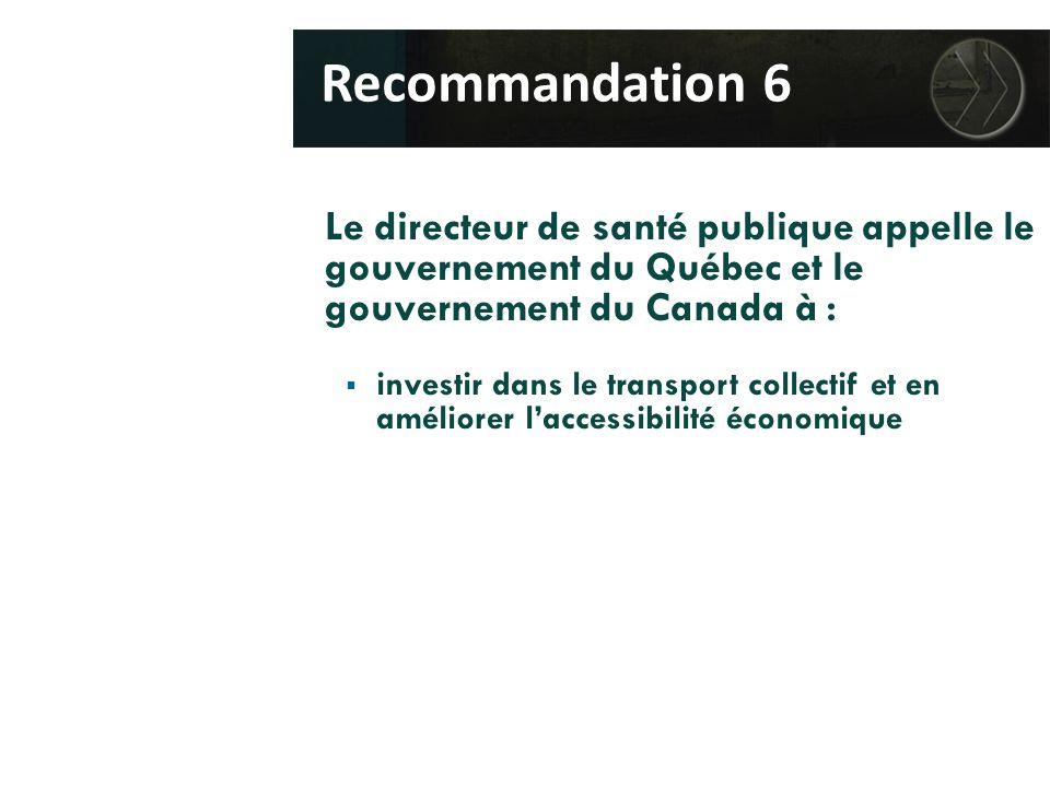 Le directeur de santé publique appelle le gouvernement du Québec et le gouvernement du Canada à :  investir dans le transport collectif et en améliorer l'accessibilité économique Recommandation 6