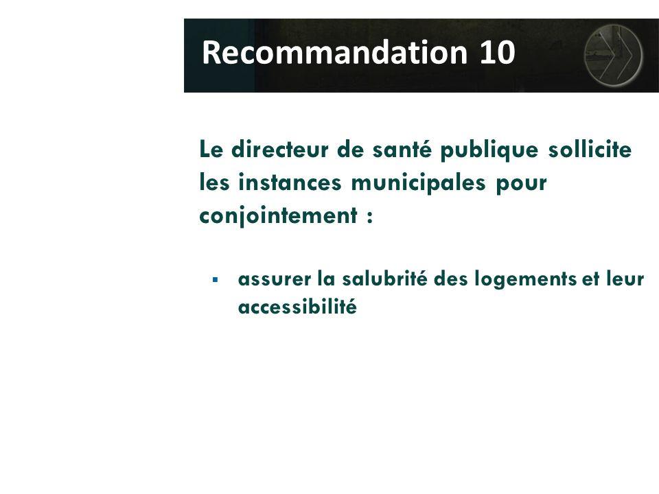Le directeur de santé publique sollicite les instances municipales pour conjointement :  assurer la salubrité des logements et leur accessibilité Recommandation 10