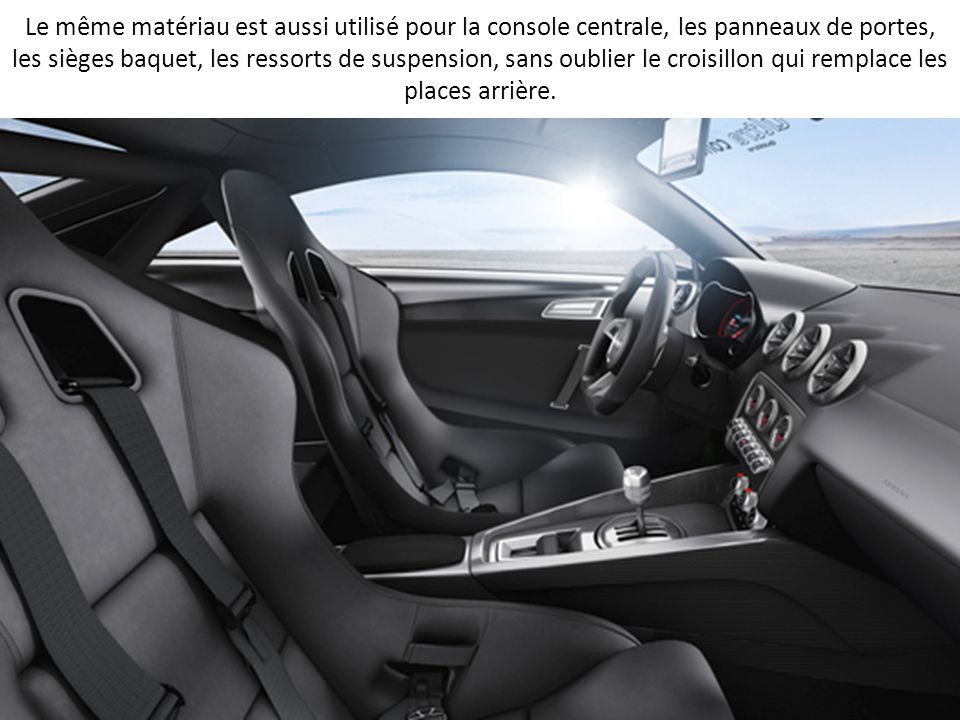 Le même matériau est aussi utilisé pour la console centrale, les panneaux de portes, les sièges baquet, les ressorts de suspension, sans oublier le croisillon qui remplace les places arrière.