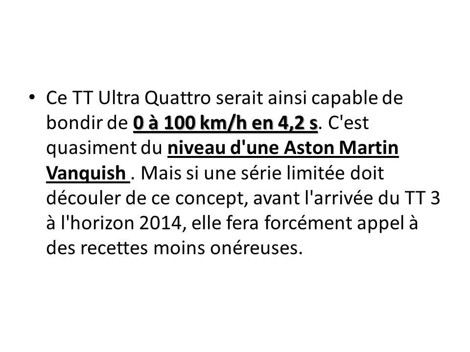 0 à 100 km/h en 4,2 s Ce TT Ultra Quattro serait ainsi capable de bondir de 0 à 100 km/h en 4,2 s. C'est quasiment du niveau d'une Aston Martin Vanqui