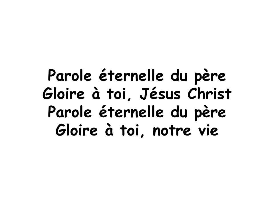 Parole éternelle du père Gloire à toi, Jésus Christ Parole éternelle du père Gloire à toi, notre vie