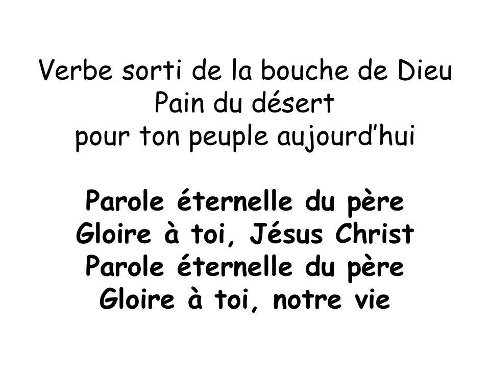 Verbe sorti de la bouche de Dieu Pain du désert pour ton peuple aujourd'hui Parole éternelle du père Gloire à toi, Jésus Christ Parole éternelle du pè