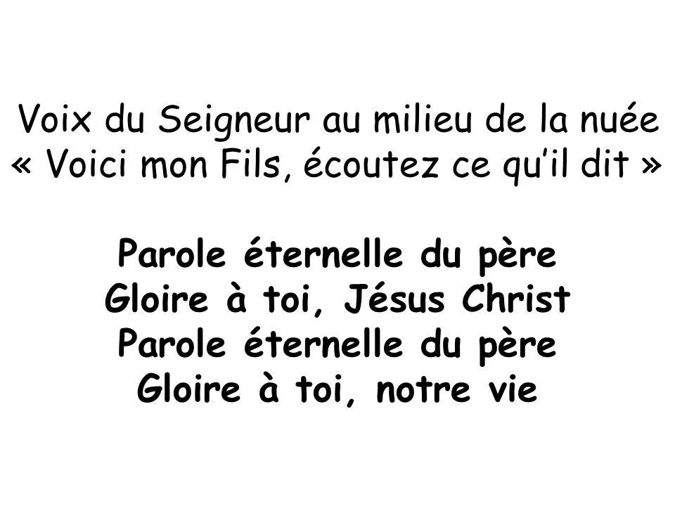 Voix du Seigneur au milieu de la nuée « Voici mon Fils, écoutez ce qu'il dit » Parole éternelle du père Gloire à toi, Jésus Christ Parole éternelle du