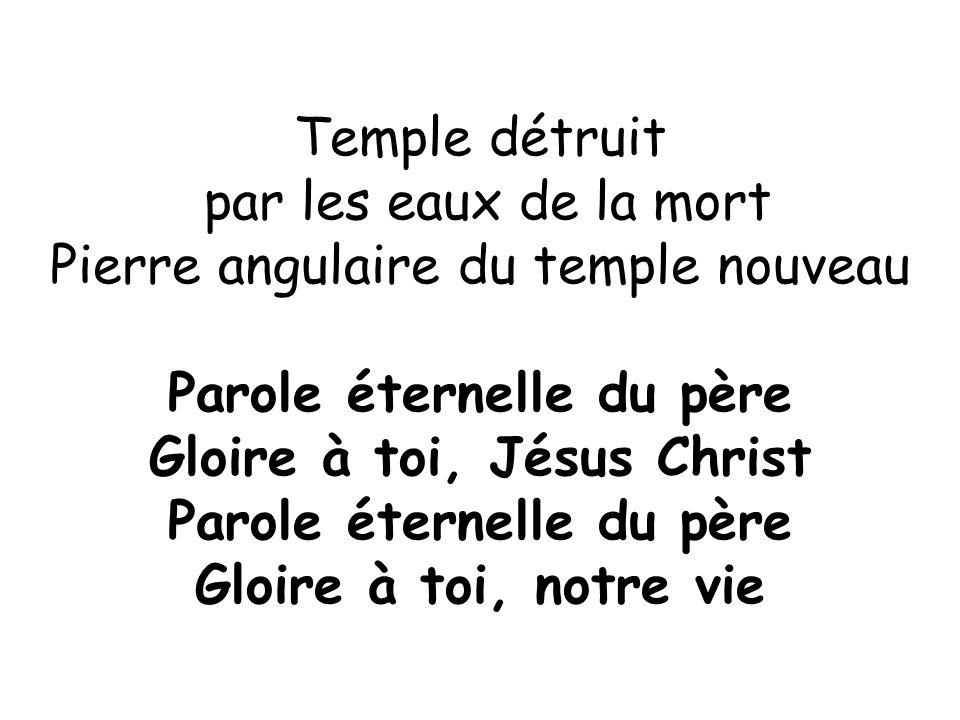 Temple détruit par les eaux de la mort Pierre angulaire du temple nouveau Parole éternelle du père Gloire à toi, Jésus Christ Parole éternelle du père