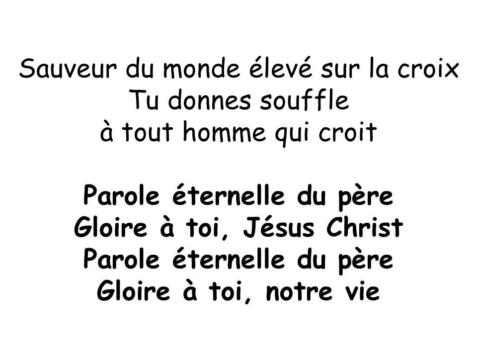 Sauveur du monde élevé sur la croix Tu donnes souffle à tout homme qui croit Parole éternelle du père Gloire à toi, Jésus Christ Parole éternelle du p