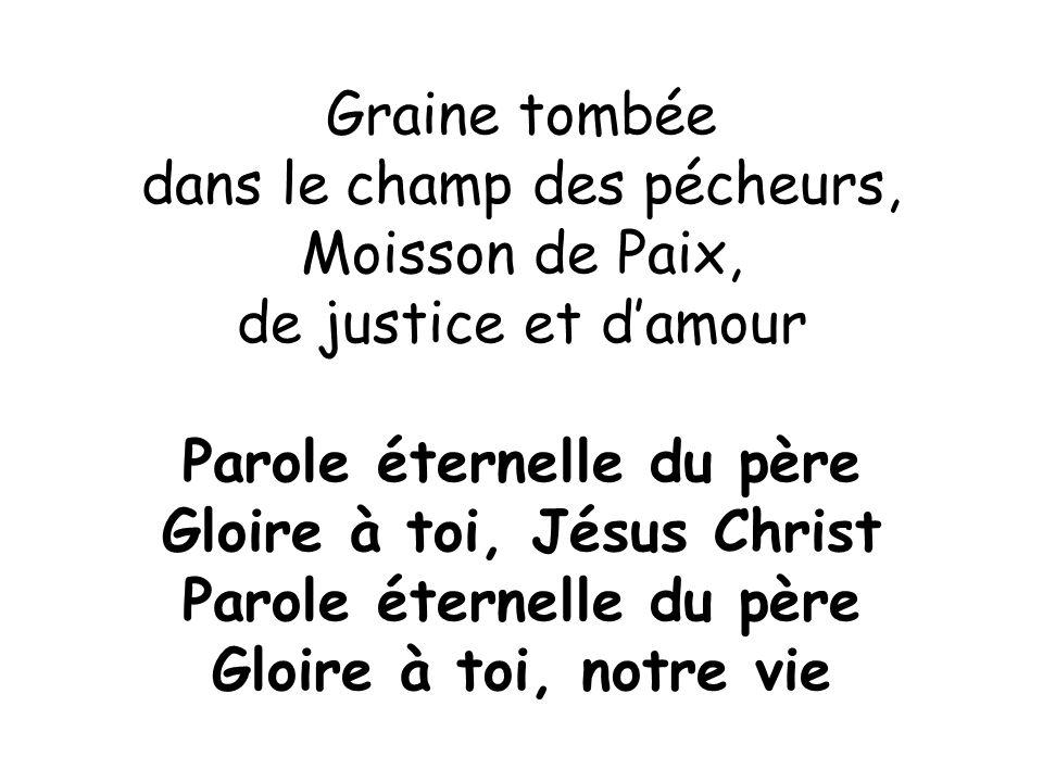 Graine tombée dans le champ des pécheurs, Moisson de Paix, de justice et d'amour Parole éternelle du père Gloire à toi, Jésus Christ Parole éternelle