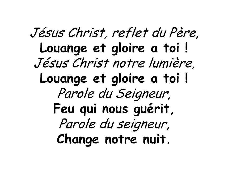 Jésus Christ, reflet du Père, Louange et gloire a toi ! Jésus Christ notre lumière, Louange et gloire a toi ! Parole du Seigneur, Feu qui nous guérit,