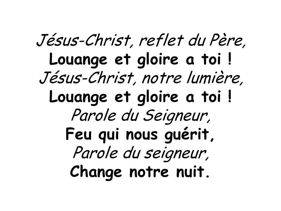 Jésus-Christ, reflet du Père, Louange et gloire a toi ! Jésus-Christ, notre lumière, Louange et gloire a toi ! Parole du Seigneur, Feu qui nous guérit