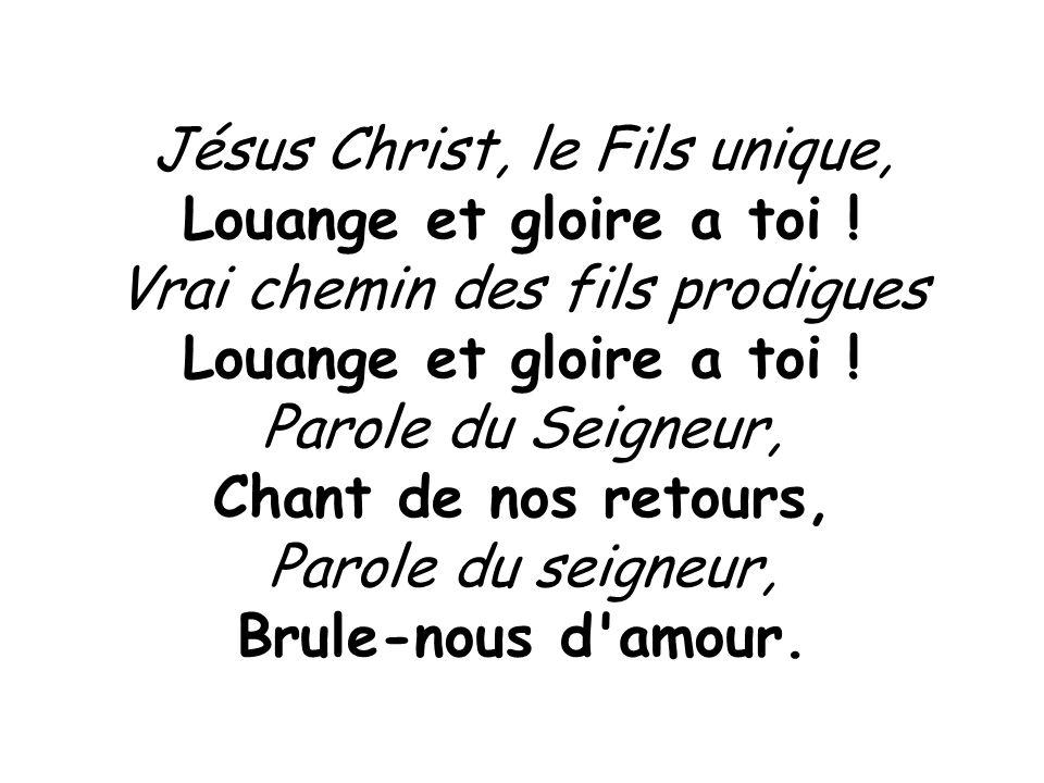 Jésus Christ, le Fils unique, Louange et gloire a toi ! Vrai chemin des fils prodigues Louange et gloire a toi ! Parole du Seigneur, Chant de nos reto