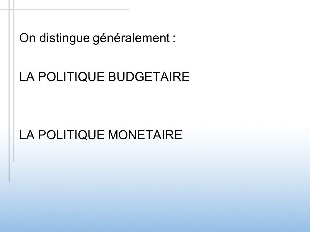 On distingue généralement : LA POLITIQUE BUDGETAIRE LA POLITIQUE MONETAIRE