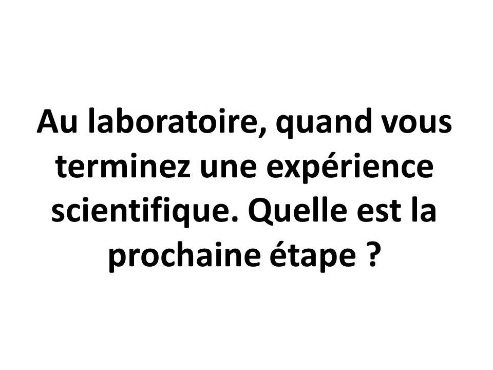 Au laboratoire, quand vous terminez une expérience scientifique. Quelle est la prochaine étape ?