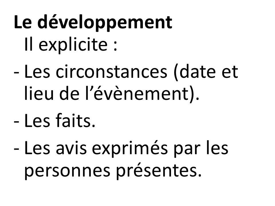 Le développement Il explicite : -Les circonstances (date et lieu de l'évènement). -Les faits. -Les avis exprimés par les personnes présentes.