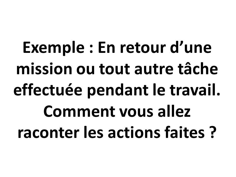 Exemple : En retour d'une mission ou tout autre tâche effectuée pendant le travail. Comment vous allez raconter les actions faites ?
