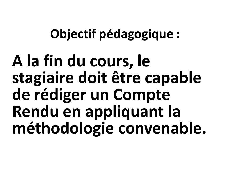 Objectif pédagogique : A la fin du cours, le stagiaire doit être capable de rédiger un Compte Rendu en appliquant la méthodologie convenable.