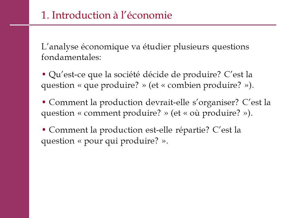 1. Introduction à l'économie L'analyse économique va étudier plusieurs questions fondamentales: Qu'est-ce que la société décide de produire? C'est la