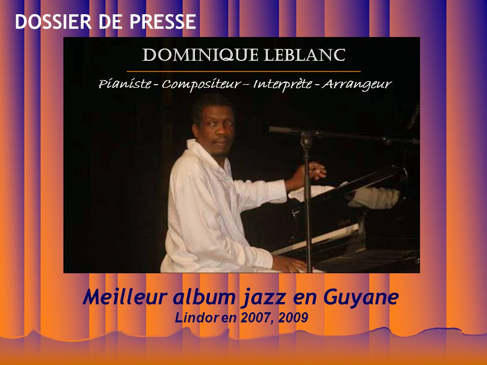 Meilleur album jazz en Guyane Lindor en 2007, 2009 Dominique LEBLANC Pianiste - Compositeur – Interprète - Arrangeur DOSSIER DE PRESSE