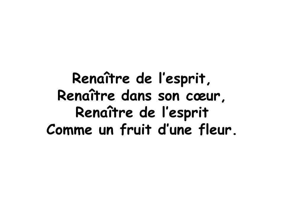 Renaître de l'esprit, Renaître dans son cœur, Renaître de l'esprit Comme un fruit d'une fleur.