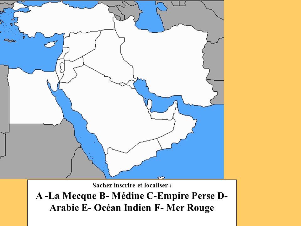Sachez inscrire et localiser : A -La Mecque B- Médine C-Empire Perse D- Arabie E- Océan Indien F- Mer Rouge