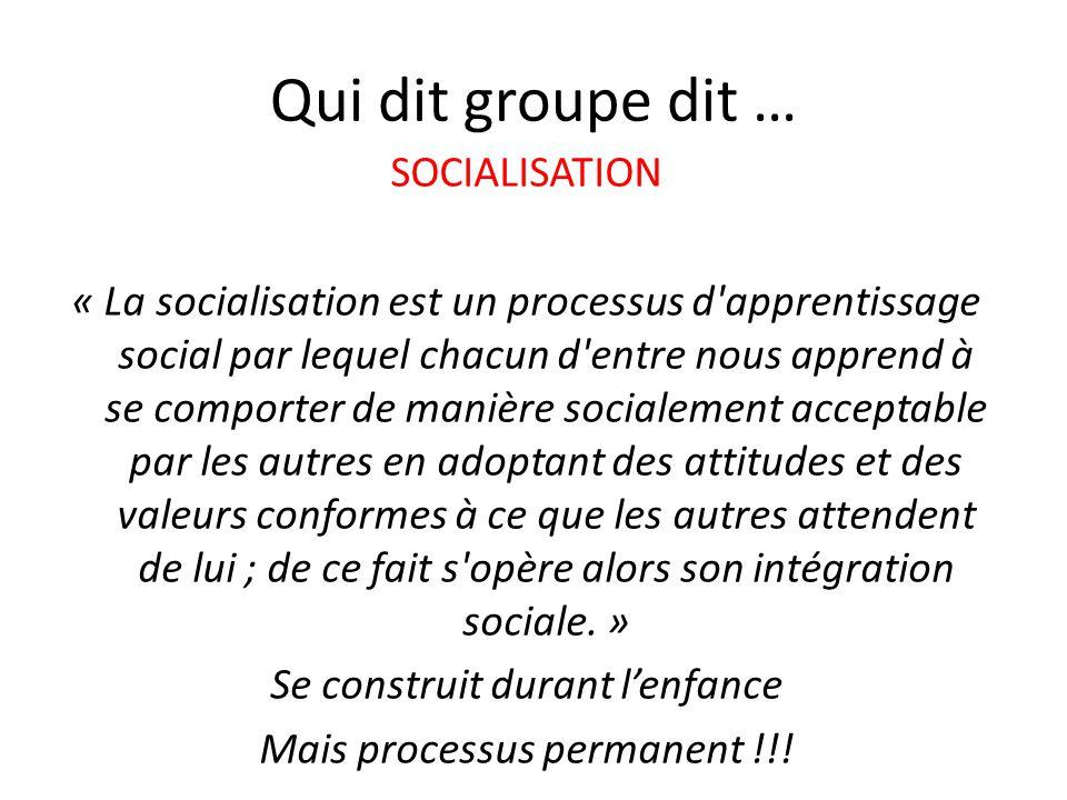Qui dit groupe dit … SOCIALISATION « La socialisation est un processus d apprentissage social par lequel chacun d entre nous apprend à se comporter de manière socialement acceptable par les autres en adoptant des attitudes et des valeurs conformes à ce que les autres attendent de lui ; de ce fait s opère alors son intégration sociale.
