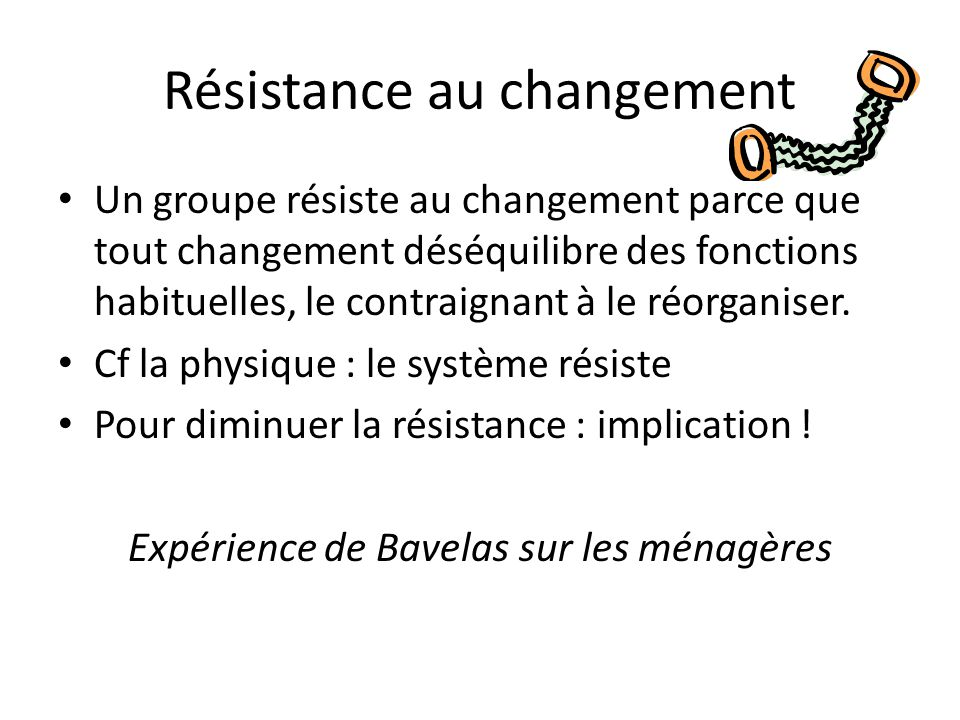 Résistance au changement Un groupe résiste au changement parce que tout changement déséquilibre des fonctions habituelles, le contraignant à le réorganiser.