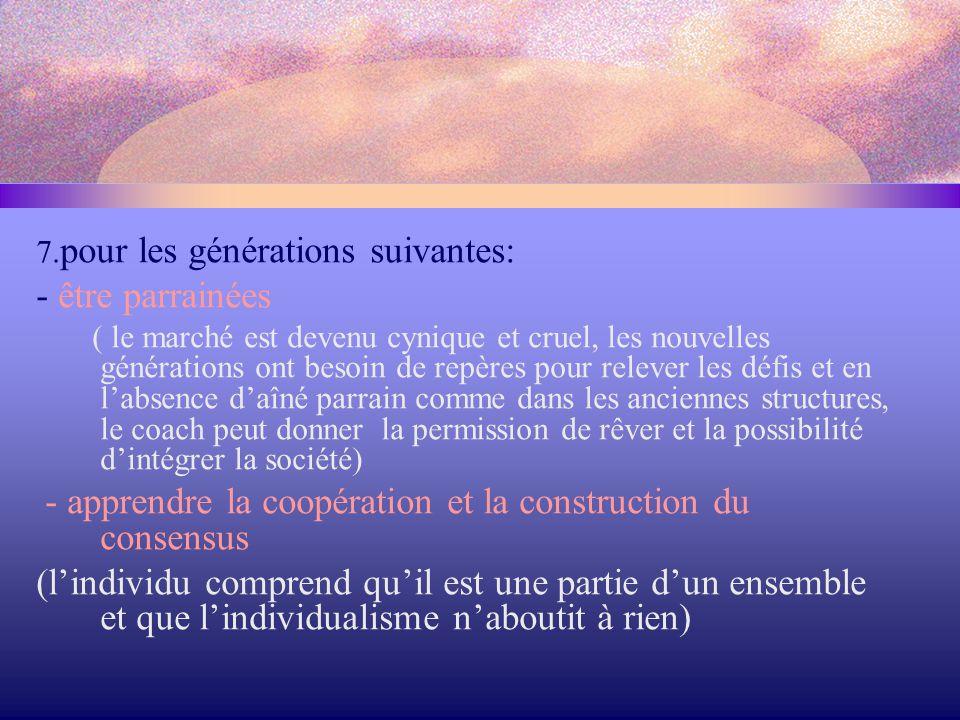 7. pour les générations suivantes: - être parrainées ( le marché est devenu cynique et cruel, les nouvelles générations ont besoin de repères pour rel
