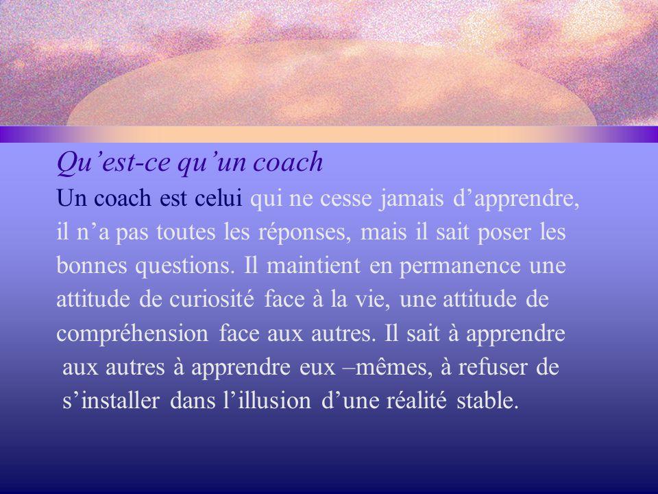 Qu'est-ce qu'un coach Un coach est celui qui ne cesse jamais d'apprendre, il n'a pas toutes les réponses, mais il sait poser les bonnes questions. Il