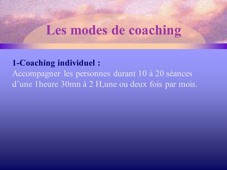 1-Coaching individuel : Accompagner les personnes durant 10 à 20 séances d'une 1heure 30mn à 2 H,une ou deux fois par mois. Les modes de coaching