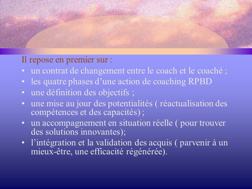 Il repose en premier sur : un contrat de changement entre le coach et le coaché ; les quatre phases d'une action de coaching RPBD une définition des o