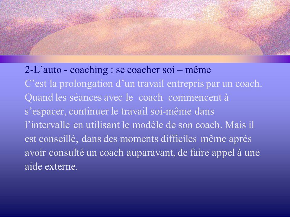2-L'auto - coaching : se coacher soi – même C'est la prolongation d'un travail entrepris par un coach. Quand les séances avec le coach commencent à s'